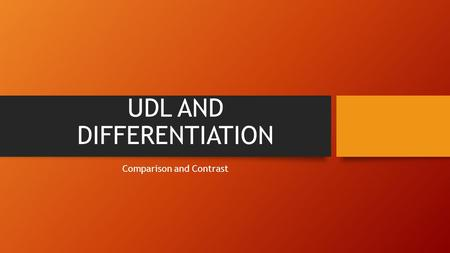 "UDL AND DIFFERENTIATION Comparison and Contrast. Define ""Differentiation involves the proactive creation of related learning activities that accommodate."