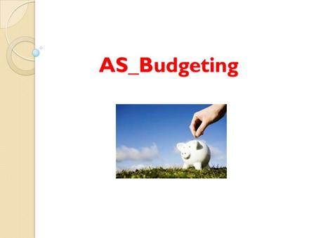 AS_Budgeting. Lesson Objectives: What is budgeting? Know how budgets provide financial targets Describe the main budgets that apply to their selected.