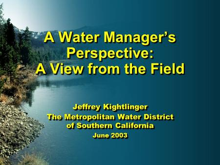 A Water Manager's Perspective: A View from the Field Jeffrey Kightlinger The Metropolitan Water District of Southern California June 2003 Jeffrey Kightlinger.