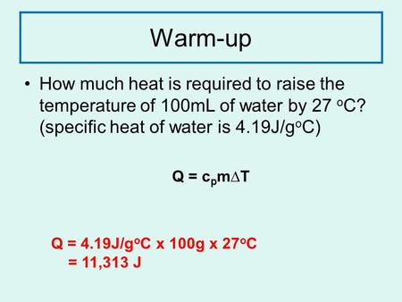 Warm-up How much heat is required to raise the temperature of 100mL of water by 27 o C? (specific heat of water is 4.19J/g o C) Q = c p m∆T Q = 4.19J/g.