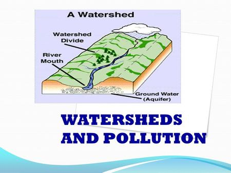WATERSHEDS AND POLLUTION. What is a Watershed? A watershed is simply: an area of land where runoff collects and then is a water supply to a large lake.