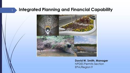 Integrated Planning and Financial Capability 1 David W. Smith, Manager NPDES Permits Section EPA/Region 9.