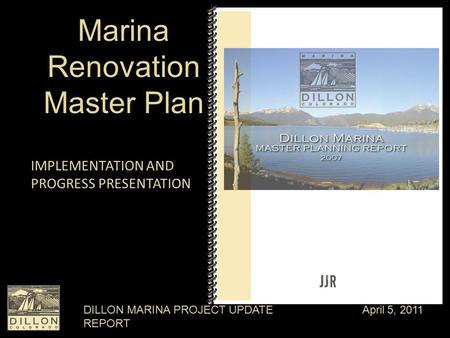 DILLON MARINA PROJECT UPDATE REPORT April 5, 2011 Marina Renovation Master Plan IMPLEMENTATION AND PROGRESS PRESENTATION.