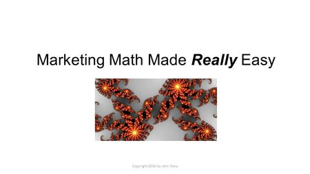 Marketing Math Made Really Easy Copyright 2016 by John Story.
