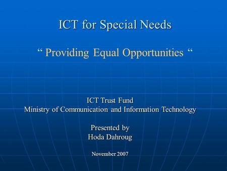 "ICT for Special Needs "" Providing Equal Opportunities "" ICT Trust Fund Ministry of Communication and Information Technology Presented by Hoda Dahroug November."