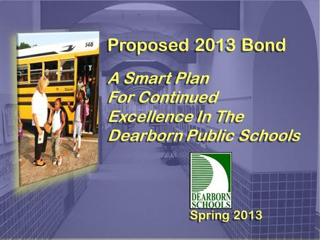 Proposed 2013 Bond A Smart Plan For Continued Excellence In The Dearborn Public Schools Proposed 2013 Bond A Smart Plan For Continued Excellence In The.
