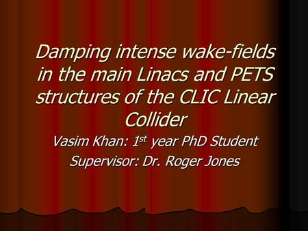 Damping intense wake-fields in the main Linacs and PETS structures of the CLIC Linear Collider Vasim Khan: 1 st year PhD Student Supervisor: Dr. Roger.