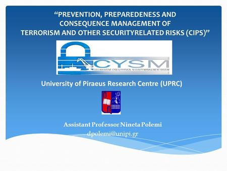 "University of Piraeus Research Centre (UPRC) Assistant Professor Nineta Polemi ""PREVENTION, PREPAREDENESS AND CONSEQUENCE MANAGEMENT OF."