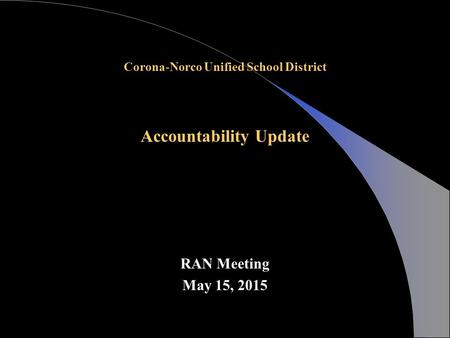 Corona-Norco Unified School District Accountability Update RAN Meeting May 15, 2015.