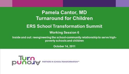 PARTNERS IN SCHOOL TRANSFORMATION™ Pamela Cantor, MD Turnaround for Children ERS School Transformation Summit Working Session 6 Inside and out: reengineering.
