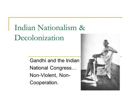 Indian Nationalism & Decolonization Gandhi and the Indian National Congress… Non-Violent, Non- Cooperation.