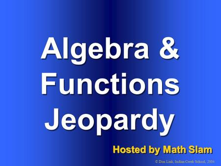 Algebra & Functions Hosted by Math Slam © Don Link, Indian Creek School, 2004 Jeopardy.