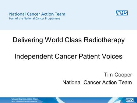 Delivering World Class Radiotherapy Independent Cancer Patient Voices Tim Cooper National Cancer Action Team.