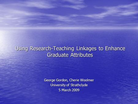 Using Research-Teaching Linkages to Enhance Graduate Attributes George Gordon, Cherie Woolmer University of Strathclyde 5 March 2009.