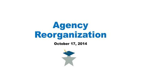 Agency Reorganization October 17, 2014. Commissioner's Goals for Agency Reorganization Promote higher levels of cooperation among the units; Improve efficiencies;