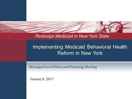 Implementing Medicaid Behavioral Health Reform in New York January 8, 2015 Redesign Medicaid in New York State Managed Care Policy and Planning Meeting.