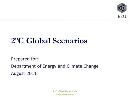E3G - Third Generation Environmentalism 2ºC Global Scenarios Prepared for: Department of Energy and Climate Change August 2011.