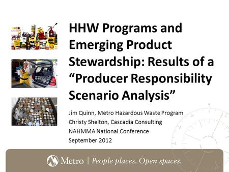 "HHW Programs and Emerging Product Stewardship: Results of a ""Producer Responsibility Scenario Analysis"" Jim Quinn, Metro Hazardous Waste Program Christy."