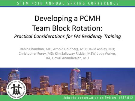 Developing a PCMH Team Block Rotation: Practical Considerations for FM Residency Training Rabin Chandran, MD; Arnold Goldberg, MD; David Ashley, MD; Christopher.