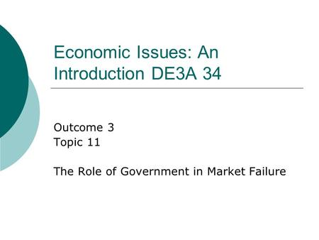 Economic Issues: An Introduction DE3A 34 Outcome 3 Topic 11 The Role of Government in Market Failure.