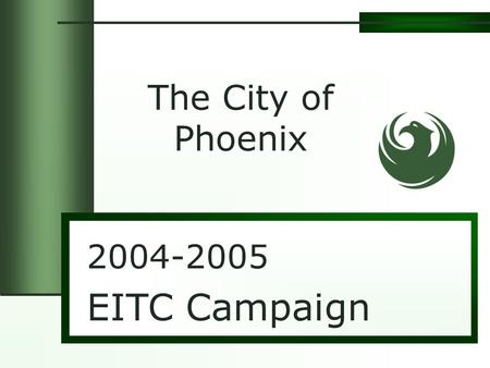 2004-2005 EITC Campaign The City of Phoenix. Earned Income Tax Credit Largest Federal Tax Benefit Program $36 Billion Dollars in Tax Refunds Lifted nearly.