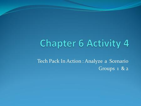 Tech Pack In Action : Analyze a Scenario Groups 1 & 2.