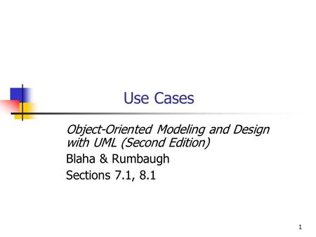 1 Use Cases Object-Oriented Modeling and Design with UML (Second Edition) Blaha & Rumbaugh Sections 7.1, 8.1.
