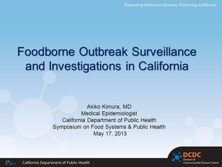 Foodborne Outbreak Surveillance and Investigations in California Akiko Kimura, MD Medical Epidemiologist California Department of Public Health Symposium.