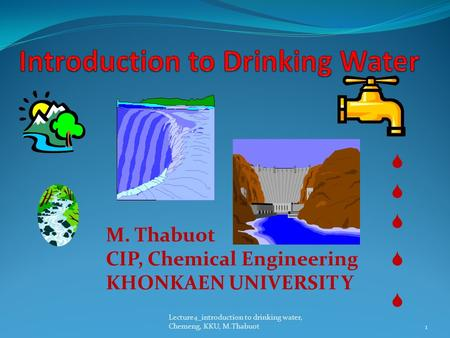 Lecture4_introduction to drinking water, Chemeng, KKU, M.Thabuot      M. Thabuot CIP, Chemical Engineering KHONKAEN UNIVERSIT Y 1.