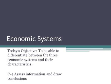 Economic Systems Today's Objective: To be able to differentiate between the three economic systems and their characteristics. C-4 Assess information and.