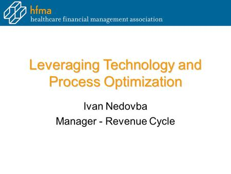 Leveraging Technology and Process Optimization Ivan Nedovba Manager - Revenue Cycle.