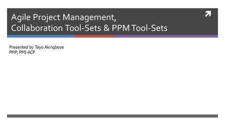  Agile Project Management, Collaboration Tool-Sets & PPM Tool-Sets Presented by Tayo Akingboye PMP, PMI-ACP.