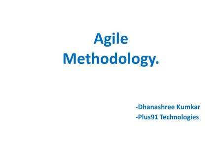 Agile Methodology. -Dhanashree Kumkar -Plus91 Technologies.