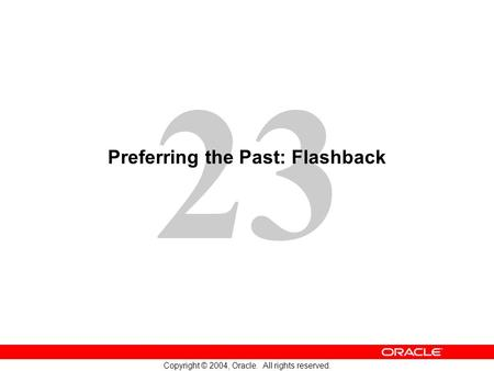 23 Copyright © 2004, Oracle. All rights reserved. Preferring the Past: Flashback.