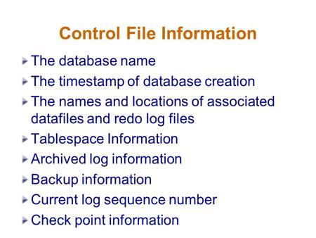 Control File Information The database name The timestamp of database creation The names and locations of associated datafiles and redo log files Tablespace.