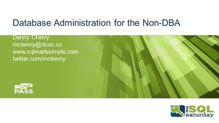 Database Administration for the Non-DBA Denny Cherry  twitter.com/mrdenny.