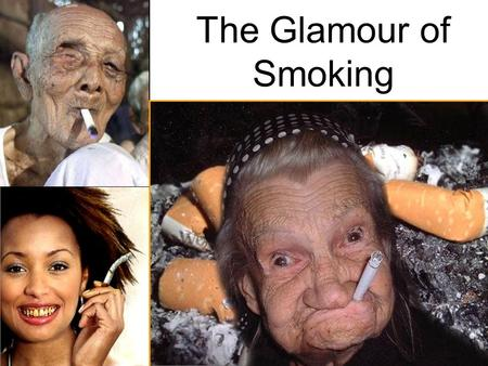 The Glamour of Smoking. Effects of Smoking on the Body Smoking causes 1 in 5 deaths in U.S. One in two lifetime smokers will die from their habit Smoking.