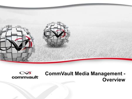 CommVault Media Management - Overview. Single Management Console CommServe Management Server and OEM SQL DB Windows Only Client/Application Agents (iDA)