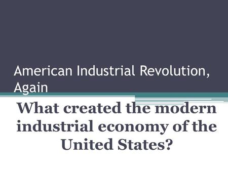 American Industrial Revolution, Again What created the modern industrial economy of the United States?