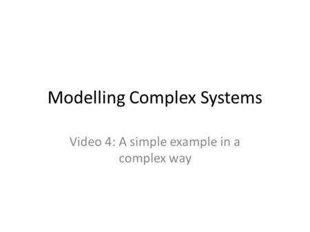Modelling Complex Systems Video 4: A simple example in a complex way.