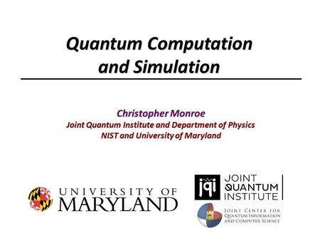 Christopher Monroe Joint Quantum Institute and Department of Physics NIST and University of Maryland Quantum Computation and Simulation.