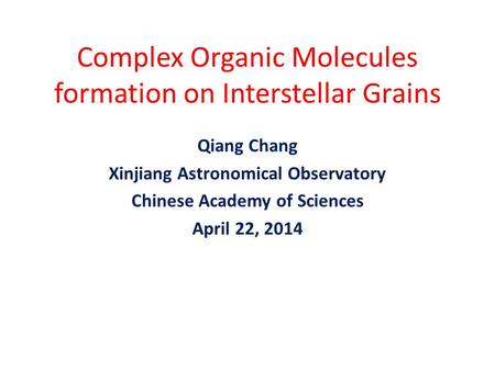 Complex Organic Molecules formation on Interstellar Grains Qiang Chang Xinjiang Astronomical Observatory Chinese Academy of Sciences April 22, 2014.