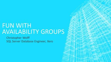 FUN WITH AVAILABILITY GROUPS Christopher Wolff SQL Server Database Engineer, Xero.