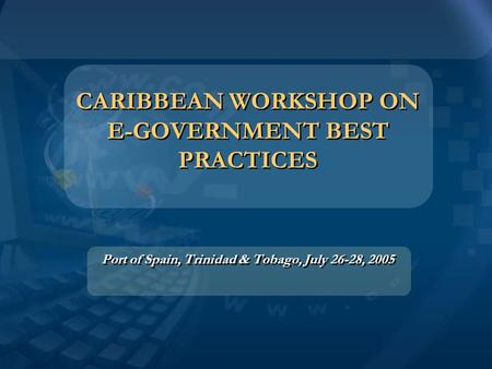 CARIBBEAN WORKSHOP ON E-GOVERNMENT BEST PRACTICES Port of Spain, Trinidad & Tobago, July 26-28, 2005.