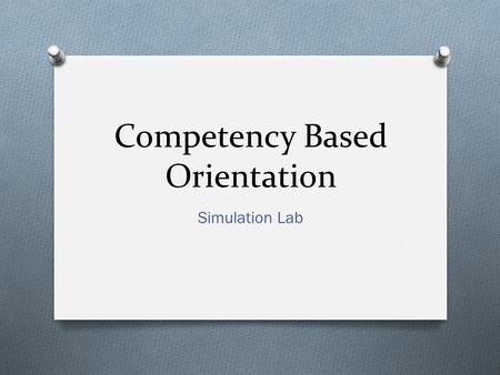 Competency Based Orientation Simulation Lab. Why? O Competencies support high-quality, safe care. O Defines the roles and expectations of new employees.