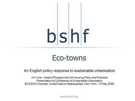 B s h fb s h f www.bshf.org Eco-towns An English policy response to sustainable urbanisation Jim Vine – Head of Programme (UK Housing Policy and Practice)