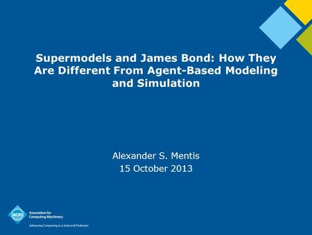 Supermodels and James Bond: How They Are Different From Agent-Based Modeling and Simulation Alexander S. Mentis 15 October 2013.