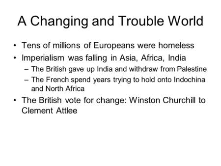A Changing and Trouble World Tens of millions of Europeans were homeless Imperialism was falling in Asia, Africa, India –The British gave up India and.