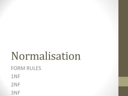 Normalisation FORM RULES 1NF 2NF 3NF. What is normalisation of data? The process of Normalisation organises your database to: Reduce or minimise redundant.