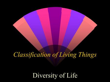 Classification of Living Things Diversity of Life.